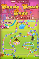 The Ultimate Candy Crush Saga Player s Game Guide