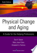 """""""Physical Change and Aging: A Guide for the Helping Professions"""" by Sue V. Saxon, PhD, Mary Jean Etten, EdD, GNP, FT,, Dr. Elizabeth A. Perkins, PhD, RNMH"""