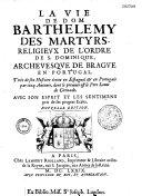 Vie de Dom Barthelemy des Martyrs religieux de l'ordre de S. Dominique, archevesque de Brague en Portugal. Tirée de son histoire écrite en espagnol et en portugais par cinq auteurs, dont le premier est le Père Louis de Grenade, avec son esprit et les sent