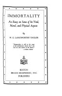 Immortality  an Essay on Some of Its Vital  Moral  and Physical Aspects