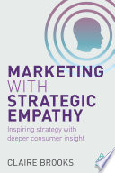 """Marketing with Strategic Empathy: Inspiring Strategy with Deeper Consumer Insight"" by Claire Brooks"