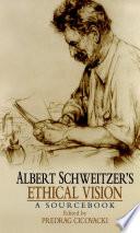 Albert Schweitzer S Ethical Vision A Sourcebook