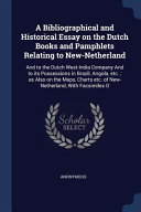 A Bibliographical And Historical Essay On The Dutch Books And Pamphlets Relating To New Netherland And To The Dutch West India Company And To Its Pos