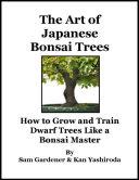 The Art of Japanese Bonsai Trees - How to Grow and Train Dwarf Trees Like a Bonsai Master Pdf