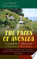 The Tales Of Avonlea Complete Collection 16 Novels 27 Short Stories Including Anne Shirley Series Chronicles Of Prince Edward Island The Story Girl Emily Starr Trilogy