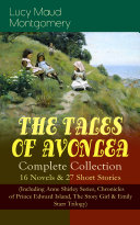 THE TALES OF AVONLEA - Complete Collection: 16 Novels & 27 Short Stories (Including Anne Shirley Series, Chronicles of Prince Edward Island, The Story Girl & Emily Starr Trilogy)