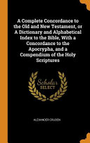 A Complete Concordance To The Old And New Testament Or A Dictionary And Alphabetical Index To The Bible With A Concordance To The Apocrypha And A Compendium Of The Holy Scriptures