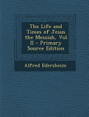 The Life And Times Of Jesus The Messiah Vol Ii Primary Source Edition