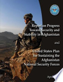 Report of Progress Toward Security and Stability in Afghanistan and United States Plan to Sustaining the Afghanistan National Security Forces