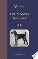 The Modern Airedale Terrier: With Instructions for Stripping the Airedale and Also Training the Airedale for Big Game Hunting. (A Vintage Dog Books Breed Classic)