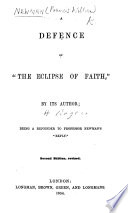 A Defence of  The Eclipse of Faith   by its author F B   i e  H  Rogers   Being a rejoinder to Professor Newman s    Reply    to the    Eclipse of Faith    itself an answer to F  W  Newman s    Phases of Faith