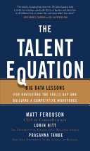 The Talent Equation: Big Data Lessons for Navigating the Skills Gap and Building a Competitive Workforce