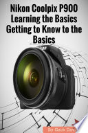 Nikon Coolpix P900: Learning the Basics Getting to Know to the Basics