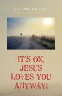It s Ok  Jesus Loves You Anyway