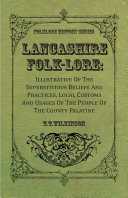Lancashire Folk Lore   Illustrative Of The Superstitious Beliefs And Practices  Local Customs And Usages Of The People Of The County Palatine