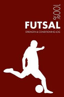Futsal Strength and Conditioning Log  Daily Futsal Training Workout Journal and Fitness Diary for Player and Coach   Notebook