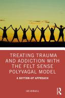 Treating Trauma and Addiction with the Felt Sense Polyvagal Model