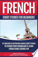 French Short Stories for Beginners  : 10 Thrilling and Captivating French Stories to Expand Your Vocabulary and Learn French While Having Fun