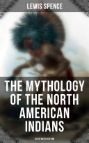 The Mythology Of The North American Indians Illustrated Edition