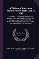 A History Of American Manufactures From 1608 To 1860 Exhibiting Comprising Annals Of The Industry Of The United States In Machinery Manufacture