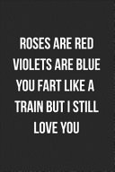 Roses Are Red Violets Are Blue You Fart Like A Train But I Still Love You