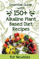 Essential Guide With 150  Alkaline Plant based Diet Recipes For Newbies