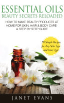 Essential Oils Beauty Secrets Reloaded  How To Make Beauty Products At Home for Skin  Hair   Body Care  A Step by Step Guide   70 Simple Recipes for Any Skin Type and Hair Type