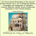 The Seven Great Monarchies of the Ancient Eastern World  Vol 3   of 7   Media the History  Geography and Antiquities of Chaldaea  Assyria  Babylon  Media  Persia  Parthia and Sassanian or New Persian Empire
