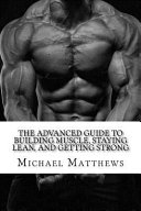 The Advanced Guide to Building Muscle  Staying Lean  and Getting Strong Book PDF