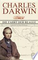 Die Fahrt der Beagle  : Tagebuch mit Erforschungen der Naturgeschichte und Geologie der Länder, die auf der Fahrt von HMS Beagle unter dem Kommando von Kapitän Fitz Roy, RN, besucht wurden