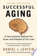 """""""Successful Aging: A Neuroscientist Explores the Power and Potential of Our Lives"""" by Daniel J. Levitin"""