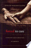 """""""Forced to Care: Coercion and Caregiving in America"""" by Evelyn Nakano Glenn"""