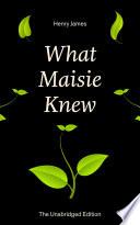 What Maisie Knew  The Unabridged Edition