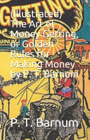 Illustrated  The Art of Money Getting  Or Golden Rules for Making Money by P  T  Barnum