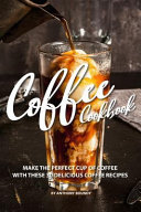 Coffee Cookbook  Make the Perfect Cup of Coffee with These 30 Delicious Coffee Recipes