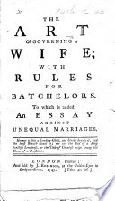 The Art of Governing a Wife  with Rules for Batchelors  To which is Added an Essay Against Unequal Marriages