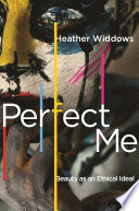 """Perfect Me: Beauty as an Ethical Ideal"" by Heather Widdows"