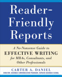 Reader Friendly Reports  A No nonsense Guide to Effective Writing for MBAs  Consultants  and Other Professionals