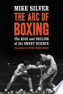 """The Arc of Boxing: The Rise and Decline of the Sweet Science"" by Mike Silver"