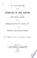 A Glance At The Intrigues Of The Jesuits And Their Allies For The Humiliation Of England And The Extinction Of The Protestant Religion By A Member Of The University Of Oxford