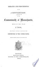 Debates And Proceedings In The Convention Of The Commonwealth Of Massachusetts Held In The Year 1788 And Which Finally Ratified The Constitution Of The United States Printed By Authority Of Resolves Of The Legislature 1856