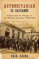 Authoritarian El Salvador : politics and the origins of the military regimes, 1880-1940 / Erik Ching