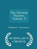 The German Theatre  Volume V   Scholar s Choice Edition