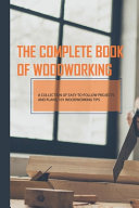 The Complete Book Of Woodworking  A Collection Of Easy to follow Projects And Plans  101 Woodworking Tips