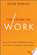 """The Future of Work: Attract New Talent, Build Better Leaders, and Create a Competitive Organization"" by Jacob Morgan"