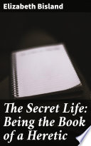 The Secret Life: Being the Book of a Heretic
