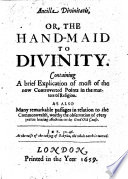 Ancilla Divinitatis, or, the hand-maid to divinity. Containing a brief explication of most of the now controverted points in the matters of religion. As also many remarkable passages in relation to the Commonwealth, etc. [By W. H.]