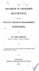 The Arguments of Churchmen Reviewed  and the Evils of a Religious Establishment Exposed
