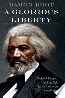 link to A glorious liberty : Frederick Douglass and the fight for an antislavery constitution in the TCC library catalog