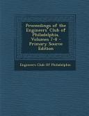 Proceedings of the Engineers  Club of Philadelphia  Volumes 7 8   Primary Source Edition